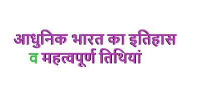 Adhunik Bharat Ka Itihas : आधुनिक भारत का इतिहास व महत्वपूर्ण तिथियां