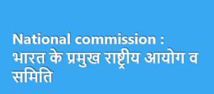 National commission : भारत के प्रमुख राष्ट्रीय आयोग व समिति