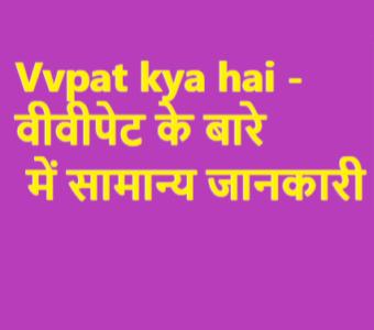 Vvpat kya hai -वीवीपेट के बारे में सामान्य जानकारी